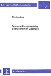 Der Neue Firmenwert Des Bilanzrichtlinien-Gesetzes: Eine Untersuchung Zur Feststellung Des Einflusses Des Bilanzrichtlinien-Gesetzes Auf Die Behandlun