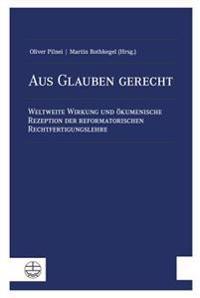 Aus Glauben Gerecht: Weltweite Wirkung Und Okumenische Rezeption Der Reformatorischen Rechtfertigungslehre