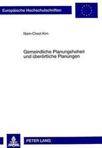 Gemeindliche Planungshoheit Und Ueberoertliche Planungen: Ein Beitrag Zur Gemeindlichen Planungshoheit Nach Dem Deutschen Und Koreanischen Recht