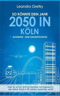 So könnte dein Jahr 2050 in Köln aussehen - Eine Zukunftsvision