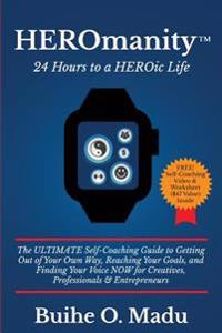 Heromanity: 24 Hours to a Heroic Life: The Ultimate Self-Coaching Guide to Getting Out of Your Own Way, Reaching Your Goals, and F
