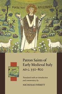 Patron Saints of Early Medieval Italy Ad C. 350-800 Ad: History and Hagiography in Ten Biographies