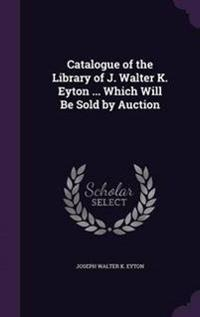 Catalogue of the Library of J. Walter K. Eyton ... Which Will Be Sold by Auction