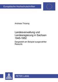 Landesverwaltung Und Landesregierung in Sachsen 1945 - 1952: Dargestellt Am Beispiel Ausgewaehlter Ressorts