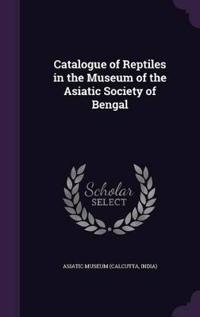 Catalogue of Reptiles in the Museum of the Asiatic Society of Bengal