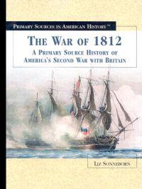 The War of 1812: A Primary Source History of America's Second War with Britain