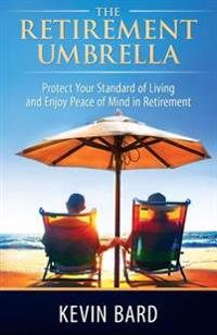 The Retirement Umbrella: Protect Your Standard of Living and Enjoy Peace of Mind in Retirement