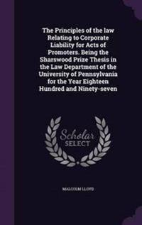 The Principles of the Law Relating to Corporate Liability for Acts of Promoters. Being the Sharswood Prize Thesis in the Law Department of the University of Pennsylvania for the Year Eighteen Hundred and Ninety-Seven