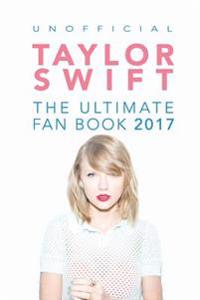 Taylor Swift: The Ultimate Taylor Swift Fan Book 2017: Taylor Swift Facts, Quiz and Quotes