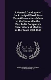 A General Catalogue of the Principal Fixed Stars from Observations Made at the Honorable the East India Company's Observatory at Madras in the Years 1830-1843
