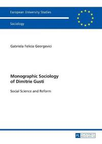 Monographic Sociology of Dimitrie Gusti: Social Science and Reform