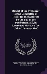 Report of the Treasurer of the Committee of Relief for the Sufferers by the Fall of the Pemberton Mill, in Lawrence, Mass, on the 10th of January, 1860