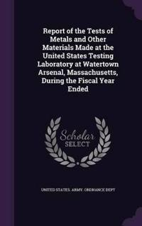 Report of the Tests of Metals and Other Materials Made at the United States Testing Laboratory at Watertown Arsenal, Massachusetts, During the Fiscal Year Ended