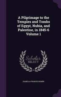A Pilgrimage to the Temples and Tombs of Egypt, Nubia, and Palestine, in 1845-6, Volume 1