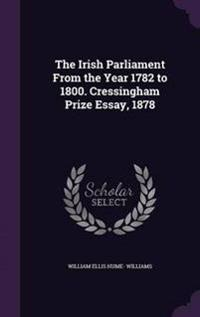 The Irish Parliament from the Year 1782 to 1800. Cressingham Prize Essay, 1878
