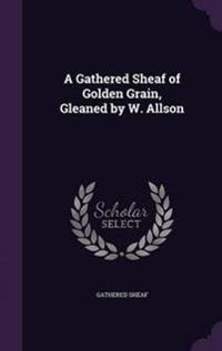 A Gathered Sheaf of Golden Grain, Gleaned by W. Allson
