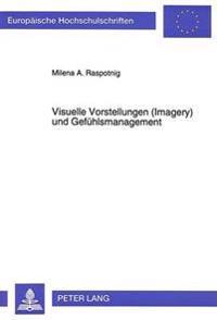 Visuelle Vorstellungen (Imagery) Und Gefuehlsmanagement: Dimensionale Und Experimentelle Untersuchungen Zur Explikation Des Vorstellungskonzepts