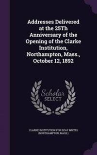 Addresses Delivered at the 25th Anniversary of the Opening of the Clarke Institution, Northampton, Mass., October 12, 1892