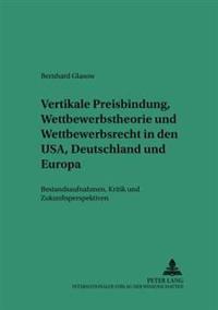 Vertikale Preisbindung, Wettbewerbstheorie Und Wettbewerbsrecht in Den USA, Deutschland Und Europa: Bestandsaufnahmen, Kritik Und Zukunftsperspektiven