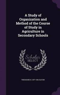 A Study of Organization and Method of the Course of Study in Agriculture in Secondary Schools