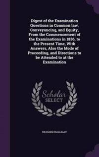 Digest of the Examination Questions in Common Law, Conveyancing, and Equity, from the Commencement of the Examinations in 1836, to the Present Time, with Answers, Also the Mode of Proceeding, and Directions to Be Attended to at the Examination