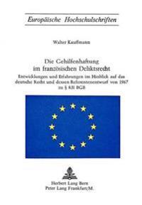 Die Gehilfenhaftung Im Franzoesischen Deliktsrecht: Entwicklungen Und Erfahrungen Im Hinblick Auf Das Deutsche Recht Und Dessen Referentenentwurf Von