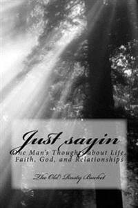 Just Sayin: One Man's Thoughts about Life, Faith, God, and Relationships