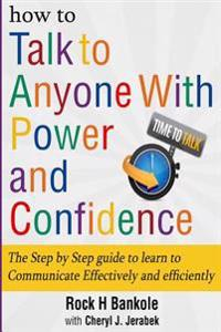 How to Talk to Anyone with Power and Confidence: The Step by Step Guide to Learn How to Communicate Effectively and Efficiently: How to Win Friends an