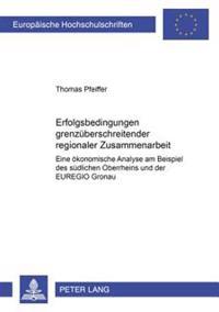 Erfolgsbedingungen Grenzueberschreitender Regionaler Zusammenarbeit: Eine Oekonomische Analyse Am Beispiel Des Suedlichen Oberrheins Und Der Euregio G