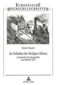 Im Schatten Der Heiligen Allianz: Frankreichs Preussenpolitik Von 1848 Bis 1857