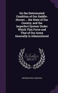 On the Deteriorated Condition of Our Saddle-Horses ... the State of Our Cavalry, and the Imperfect System Under Which This Force and That of Our Army Generally Is Administered