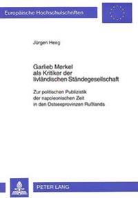 Garlieb Merkel ALS Kritiker Der Livlaendischen Staendegesellschaft: Zur Politischen Publizistik Der Napoleonischen Zeit in Den Ostseeprovinzen Russlan