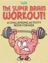 The Super Brain Workout! a Challenging Activity Book for Kids