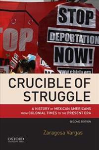 Crucible of Struggle: A History of Mexican Americans from Colonial Times to the Present Era