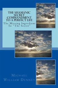 """The Shamanic Secret Commandment to a Perfect Life: The Missing Ingredient to """"The Secret"""""""