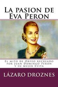 La Pasion de Eva Peron: El Mito de Orfeo Recreado Por Juan Domingo Peron y Su Mujer Evita