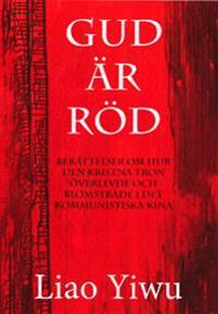 Gud är röd : berättelser om hur den kristna tron överlevde och blomstrade i de kommunistiska Kina