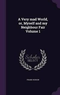 A Very Mad World, Or, Myself and My Neighbour Fair Volume 1