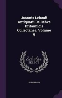 Joannis Lelandi Antiquarii de Rebvs Britannicis Collectanea, Volume 6