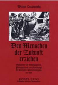 Den Menschen Der Zukunft Erziehen: Dokumente Zur Bildungspolitik, Paedagogik Und Zum Schulkampf Der Deutschen Arbeiterbewegung 1870-1900