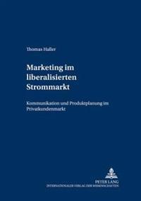 Marketing Im Liberalisierten Strommarkt: Kommunikation Und Produktplanung Im Privatkundenmarkt