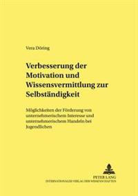 Verbesserung Der Motivation Und Wissensvermittlung Zur Selbstaendigkeit: Moeglichkeiten Der Foerderung Von Unternehmerischem Interesse Und Unternehmer