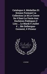 Catalogue #, Medailles Et Sceaux Formant La Collection Le M.Le Comte de # Dont La Vente Aux Encheres Publiques # Lieu ... Le Mardi 9 Juillet # ... Me Delbergue-Corment, #-Priseur
