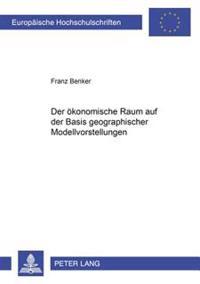 Der Oekonomische Raum Auf Der Basis Geographischer Modellvorstellungen