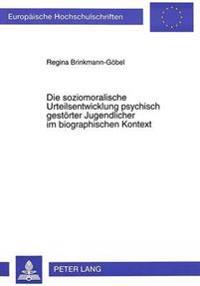Die Soziomoralische Urteilsentwicklung Psychisch Gestoerter Jugendlicher Im Biographischen Kontext