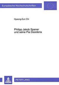 Philipp Jakob Spener Und Seine Pia Desideria: Die Weiterfuehrung Der Reformvorschlaege Der Pia Desideria in Seinem Spaeteren Schrifttum