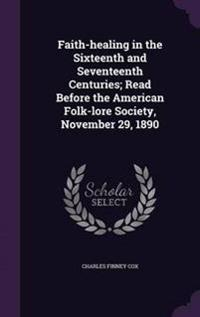 Faith-Healing in the Sixteenth and Seventeenth Centuries; Read Before the American Folk-Lore Society, November 29, 1890