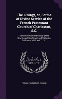 The Liturgy, Or, Forms of Divine Service of the French Protestant Church, of Charleston, S.C.