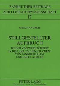 Stillgestellter Aufbruch: Bilder Von Weiblichkeit in Den -Deutschen Stuecken- Von Tankred Dorst Und Ursula Ehler
