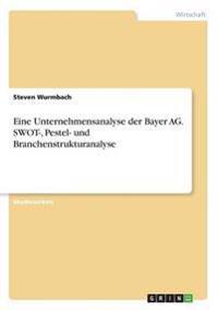 Eine Unternehmensanalyse Der Bayer AG. Swot-, Pestel- Und Branchenstrukturanalyse